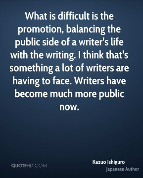 What is difficult is the promotion, balancing the public side of a writer's life with the writing. I think that's something a lot of writers are having to face. Writers have become much more public now.