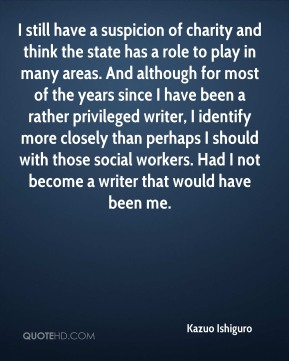 Kazuo Ishiguro  - I still have a suspicion of charity and think the state has a role to play in many areas. And although for most of the years since I have been a rather privileged writer, I identify more closely than perhaps I should with those social workers. Had I not become a writer that would have been me.