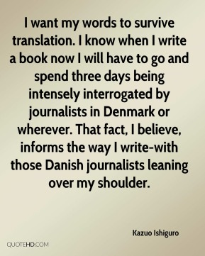 Kazuo Ishiguro  - I want my words to survive translation. I know when I write a book now I will have to go and spend three days being intensely interrogated by journalists in Denmark or wherever. That fact, I believe, informs the way I write-with those Danish journalists leaning over my shoulder.