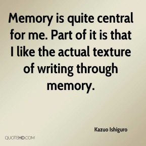 Kazuo Ishiguro  - Memory is quite central for me. Part of it is that I like the actual texture of writing through memory.