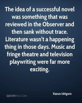 Kazuo Ishiguro  - The idea of a successful novel was something that was reviewed in the Observer and then sank without trace. Literature wasn't a happening thing in those days. Music and fringe theatre and television playwriting were far more exciting.