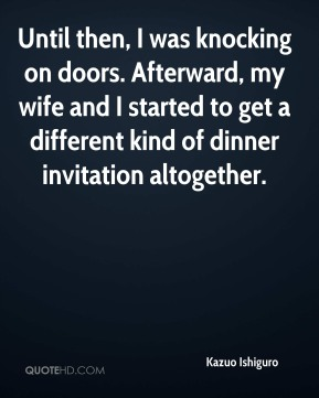Kazuo Ishiguro  - Until then, I was knocking on doors. Afterward, my wife and I started to get a different kind of dinner invitation altogether.