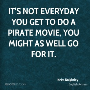 Keira Knightley - It's not everyday you get to do a pirate movie, you might as well go for it.