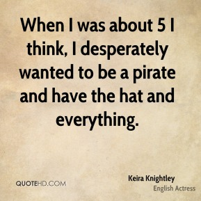 Keira Knightley - When I was about 5 I think, I desperately wanted to be a pirate and have the hat and everything.