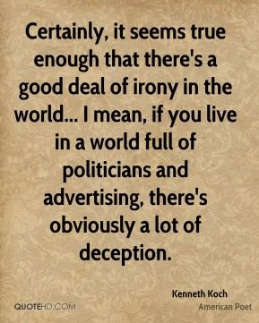 Kenneth Koch - Certainly, it seems true enough that there's a good deal of irony in the world... I mean, if you live in a world full of politicians and advertising, there's obviously a lot of deception.