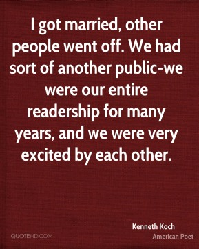 Kenneth Koch - I got married, other people went off. We had sort of another public-we were our entire readership for many years, and we were very excited by each other.