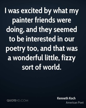 Kenneth Koch - I was excited by what my painter friends were doing, and they seemed to be interested in our poetry too, and that was a wonderful little, fizzy sort of world.