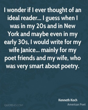 Kenneth Koch - I wonder if I ever thought of an ideal reader... I guess when I was in my 20s and in New York and maybe even in my early 30s, I would write for my wife Janice... mainly for my poet friends and my wife, who was very smart about poetry.