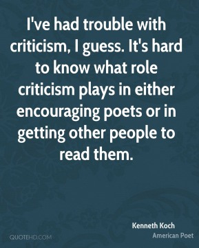Kenneth Koch - I've had trouble with criticism, I guess. It's hard to know what role criticism plays in either encouraging poets or in getting other people to read them.