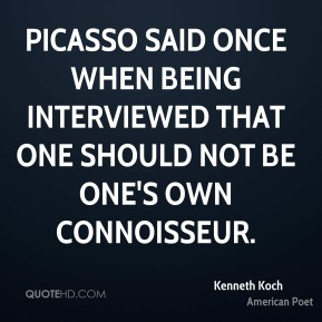 Picasso said once when being interviewed that one should not be one's own connoisseur.