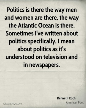 Kenneth Koch - Politics is there the way men and women are there, the way the Atlantic Ocean is there. Sometimes I've written about politics specifically, I mean about politics as it's understood on television and in newspapers.