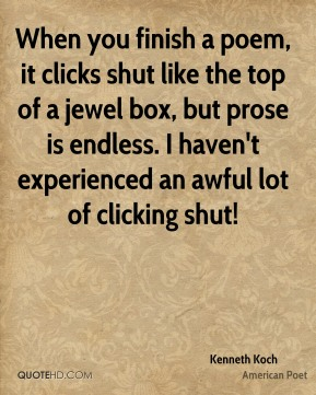 Kenneth Koch - When you finish a poem, it clicks shut like the top of a jewel box, but prose is endless. I haven't experienced an awful lot of clicking shut!
