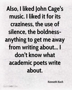 Also, I liked John Cage's music. I liked it for its craziness, the use of silence, the boldness-anything to get me away from writing about... I don't know what academic poets write about.