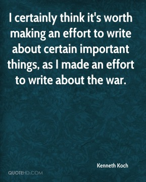 Kenneth Koch  - I certainly think it's worth making an effort to write about certain important things, as I made an effort to write about the war.