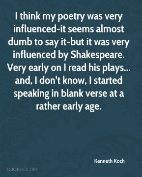 I think my poetry was very influenced-it seems almost dumb to say it-but it was very influenced by Shakespeare. Very early on I read his plays... and, I don't know, I started speaking in blank verse at a rather early age.