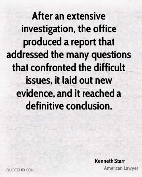 Kenneth Starr - After an extensive investigation, the office produced a report that addressed the many questions that confronted the difficult issues, it laid out new evidence, and it reached a definitive conclusion.