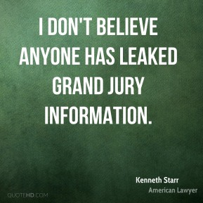 Kenneth Starr - I don't believe anyone has leaked grand jury information.