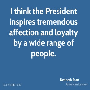 I think the President inspires tremendous affection and loyalty by a wide range of people.