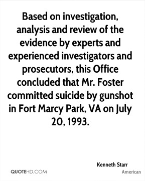 Based on investigation, analysis and review of the evidence by experts and experienced investigators and prosecutors, this Office concluded that Mr. Foster committed suicide by gunshot in Fort Marcy Park, VA on July 20, 1993.