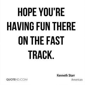 Hope you're having fun there on the fast track.