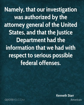 Namely, that our investigation was authorized by the attorney general of the United States, and that the Justice Department had the information that we had with respect to serious possible federal offenses.
