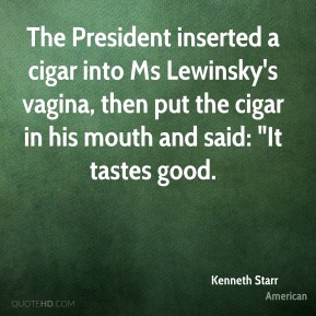 "Kenneth Starr  - The President inserted a cigar into Ms Lewinsky's vagina, then put the cigar in his mouth and said: ""It tastes good."