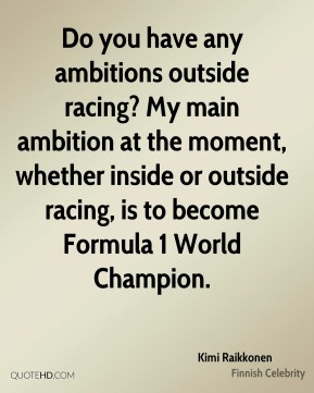 Kimi Raikkonen - Do you have any ambitions outside racing? My main ambition at the moment, whether inside or outside racing, is to become Formula 1 World Champion.