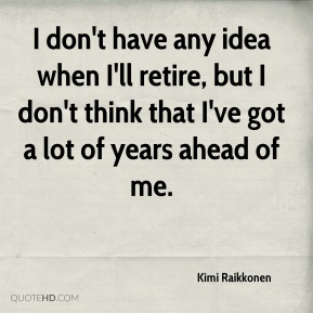 Kimi Raikkonen  - I don't have any idea when I'll retire, but I don't think that I've got a lot of years ahead of me.