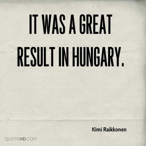 It was a great result in Hungary.