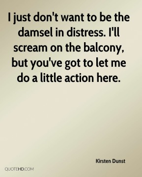 Kirsten Dunst - I just don't want to be the damsel in distress. I'll scream on the balcony, but you've got to let me do a little action here.