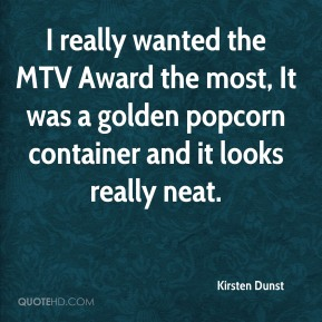 Kirsten Dunst - I really wanted the MTV Award the most, It was a golden popcorn container and it looks really neat.