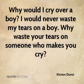 Kirsten Dunst - Why would I cry over a boy? I would never waste my tears on a boy. Why waste your tears on someone who makes you cry?