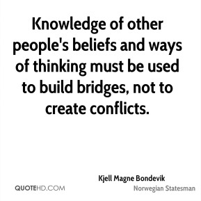 Kjell Magne Bondevik - Knowledge of other people's beliefs and ways of thinking must be used to build bridges, not to create conflicts.