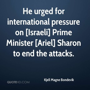 He urged for international pressure on [Israeli] Prime Minister [Ariel] Sharon to end the attacks.
