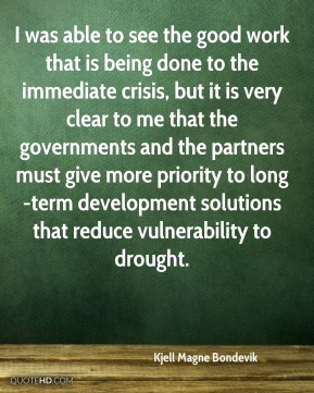 I was able to see the good work that is being done to the immediate crisis, but it is very clear to me that the governments and the partners must give more priority to long-term development solutions that reduce vulnerability to drought.