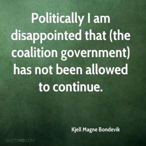 Politically I am disappointed that (the coalition government) has not been allowed to continue.
