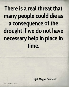 There is a real threat that many people could die as a consequence of the drought if we do not have necessary help in place in time.