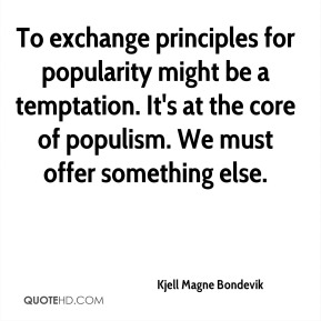 Kjell Magne Bondevik  - To exchange principles for popularity might be a temptation. It's at the core of populism. We must offer something else.