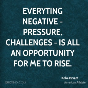 Everyting negative - pressure, challenges - is all an opportunity for me to rise.