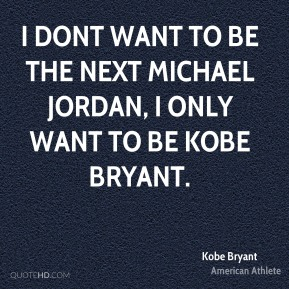 Kobe Bryant - I dont want to be the next Michael Jordan, I only want to be Kobe Bryant.