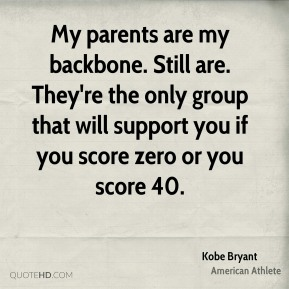 Kobe Bryant - My parents are my backbone. Still are. They're the only group that will support you if you score zero or you score 40.