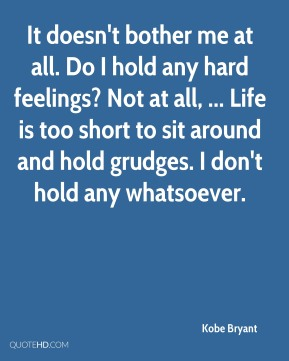 Kobe Bryant  - It doesn't bother me at all. Do I hold any hard feelings? Not at all, ... Life is too short to sit around and hold grudges. I don't hold any whatsoever.