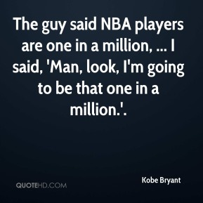 Kobe Bryant  - The guy said NBA players are one in a million, ... I said, 'Man, look, I'm going to be that one in a million.'.