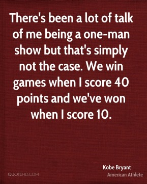 There's been a lot of talk of me being a one-man show but that's simply not the case. We win games when I score 40 points and we've won when I score 10.