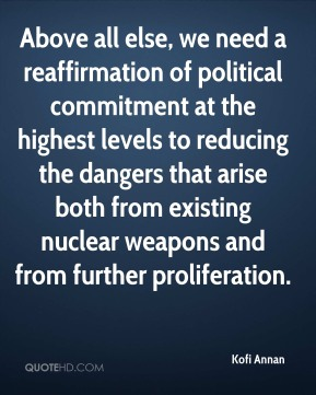 Kofi Annan - Above all else, we need a reaffirmation of political commitment at the highest levels to reducing the dangers that arise both from existing nuclear weapons and from further proliferation.