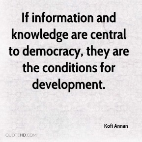 If information and knowledge are central to democracy, they are the conditions for development.