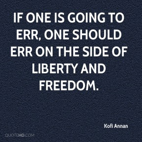 If one is going to err, one should err on the side of liberty and freedom.
