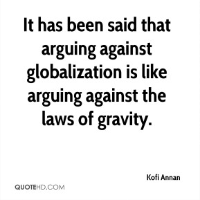 Kofi Annan - It has been said that arguing against globalization is like arguing against the laws of gravity.