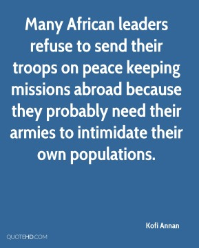 Kofi Annan - Many African leaders refuse to send their troops on peace keeping missions abroad because they probably need their armies to intimidate their own populations.