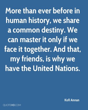 More than ever before in human history, we share a common destiny. We can master it only if we face it together. And that, my friends, is why we have the United Nations.
